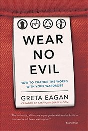Wear No Evil: How to Change the World with Your Wardrobe - Eagan, Greta