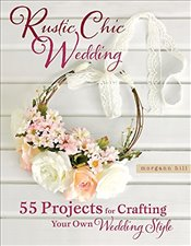 Rustic Chic Wedding: 55 Projects for Crafting Your Own Wedding Style - Hill, Morgann
