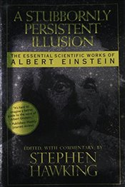 Stubbornly Persistent Illusion : The Essential Scientific Works of Albert Einstein - Hawking, Stephen