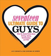 Seventeen Ultimate Guide to Guys: What He Thinks about Flirting, Dating, Relationships, and You! - Shoket, Ann