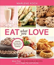 Eat What You Love: More than 300 Incredible Recipes Low in Sugar, Fat, and Calories - Koch, Marlene