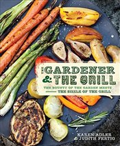 Gardener and the Grill : The Bounty of the Garden Meets the Sizzle of the Grill - Fertig, Judith