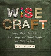 Wise Craft: Turning Thrift Store Finds, Fabric Scraps, and Natural Objects Into Stuff You Love - Stocker, Blair
