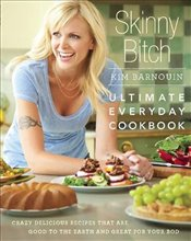 Skinny Bitch: Ultimate Everyday Cookbook: Crazy Delicious Recipes that Are Good to the Earth and Gre - Barnouin, Kim