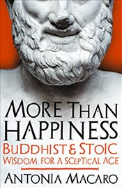 More Than Happiness : Buddhist and Stoic Wisdom for a Sceptical Age - Macaro, Antonia
