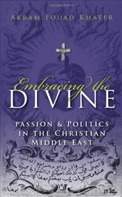 Embracing the Divine: Gender, Passion and Politics in Christian Middle East, 1720-1798 (Gender, Cult - Khater, Akram