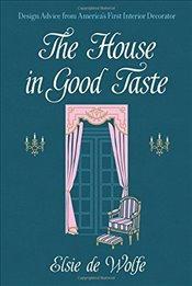 House in Good Taste : Design Advice from Americas First Interior Decorator - Wolfe, Elsie De