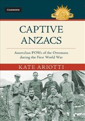 Captive Anzacs : Australian Prisoners of War of the Ottomans during the First World War  - Ariotti, Kate
