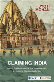 Claiming India : French Scholars and the Preoccupation with India in the Nineteenth Century - Mohan, Jyoti