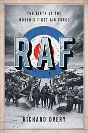 RAF : The Birth of the Worlds First Air Force - Overy, Richard