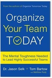 Organize Your Team Today : The Mental Toughness Needed to Lead Highly Successful Teams - Selk, Jason