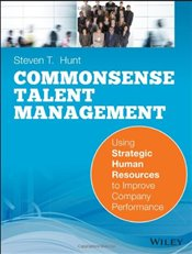 Commonsense Talent Management : Using Strategic Human Resources to Improve Company Performance - Hunt, Steven T.