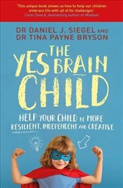 Yes Brain Child : Help Your Child be More Resilient, Independent and Creative - Siegel, Daniel J.