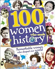 100 Women Who Made History : Remarkable Women Who Shaped Our World -