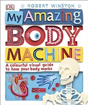My Amazing Body Machine : A Colourful Visual Guide to How Your Body Works - Winston, Robert