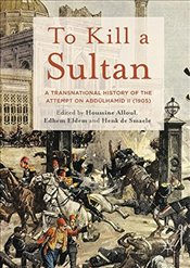 To Kill a Sultan : A Transnational History of the Attempt on Abdülhamid II (1905) - Eldem, Edhem