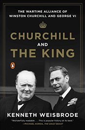 Churchill and the King : The Wartime Alliance of Winston Churchill and George VI - Weisbrode, Kenneth