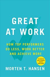 Great at Work : How Top Performers Do Less, Work Better, and Achieve More - Hansen, Morten