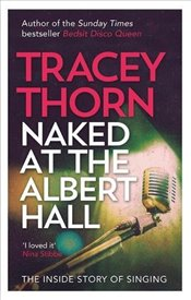 Naked at the Albert Hall : The Inside Story of Singing - Thorn, Tracey