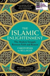 Islamic Enlightenment : The Modern Struggle Between Faith and Reason - Bellaigue, Christopher de