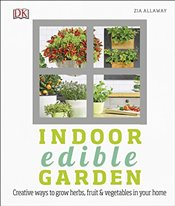 Indoor Edible Garden : Creative Ways to Grow Herbs, Fruit and Vegetables in Your Home  - Allaway, Zia