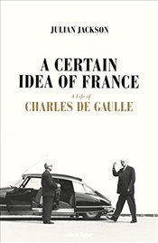 Certain Idea of France: The Life of Charles de Gaulle - Jackson, Julian