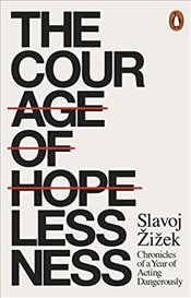 Courage of Hopelessness : Chronicles of a Year of Acting Dangerously - Zizek, Slavoj