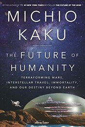 Future of Humanity : Terraforming Mars, Interstellar Travel, Immortality, and Our Destiny Beyond - Kaku, Michio