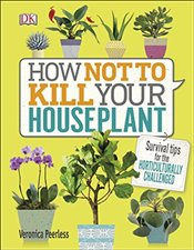 How Not to Kill Your Houseplant: Survival Tips for the Horticulturally Challenged - Peerless, Veronica