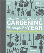 RHS Gardening Through the Year : Month-by-month Planning Instructions and Inspiration - Spence, Ian