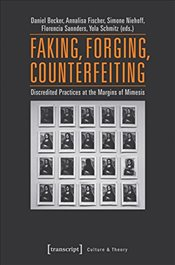 Faking, Forging, Counterfeiting : Discredited Practices at the Margins of Mimesis  -