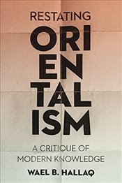Restating Orientalism : A Critique of Modern Knowledge - Hallaq, Wael