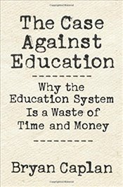 Case against Education : Why the Education System Is a Waste of Time and Money - Caplan, Bryan