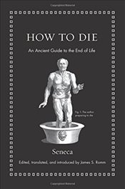 How to Die : An Ancient Guide to the End of Life - Seneca, Lucius Annaeus