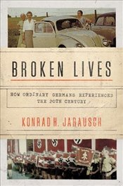 Broken Lives : How Ordinary Germans Experienced the 20th Century - Jarausch, Konrad H.