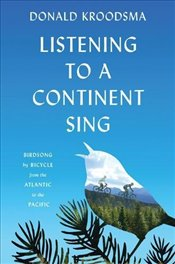 Listening to a Continent Sing : Birdsong by Bicycle from the Atlantic to the Pacific - Kroodsma, Donald