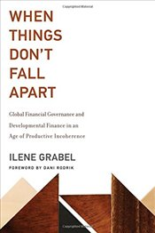 When Things Dont Fall Apart: Global Financial Governance and Developmental Finance in an Age of Pro - Grabel, Ilene