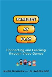 Families at Play: Connecting and Learning through Video Games - Siyahhan, Sinem