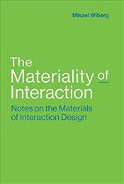 Materiality of Interaction : Notes on the Materials of Interaction Design - Wiberg, Mikael