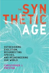 Synthetic Age : Outdesigning Evolution, Resurrecting Species, and Reengineering Our World - Preston, Christopher J.