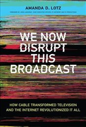 We Now Disrupt This Broadcast: How Cable Transformed Television and the Internet Revolutionized It A - Lotz, Amanda D.