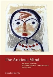 Anxious Mind : An Investigation into the Varieties and Virtues of Anxiety - Kurth, Charlie