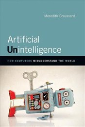 Artificial Unintelligence : How Computers Misunderstand the World - Broussard, Meredith