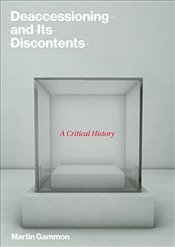 Deaccessioning and Its Discontents : A Critical History - Gammon, Martin