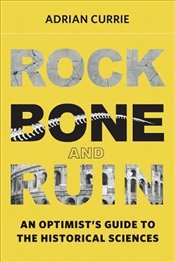 Rock, Bone, and Ruin : An Optimists Guide to the Historical Sciences  - Currie, Adrian