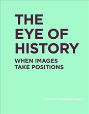 Eye of History : When Images Take Positions   - Didi-huberman, Georges