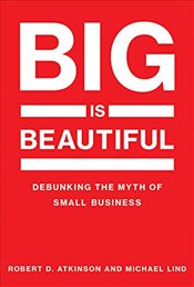 Big Is Beautiful : Debunking the Myth of Small Business - Atkinson, Robert D.