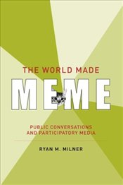 World Made Meme : Public Conversations and Participatory Media - Milner, Ryan M.