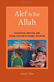 Alef Is for Allah : Childhood, Emotion, and Visual Culture in Islamic Societies - Elias, Jamal J.