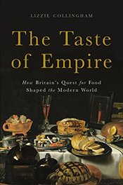 Taste of Empire : How Britains Quest for Food Shaped the Modern World - Collingham, Lizzie